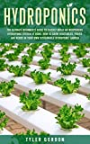 Hydroponics: The Ultimate Beginner's Guide to Quickly Build an Inexpensive Hydroponic System at...