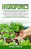 Hydroponics: The Complete Beginner's Guide to Start Growing Fresh and Organic Vegetables at Home...